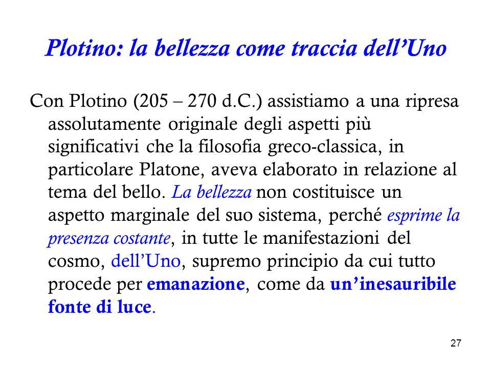 27 Plotino: la bellezza come traccia dellUno Con Plotino (205 – 270 d.C.) assistiamo a una ripresa assolutamente originale degli aspetti più significa