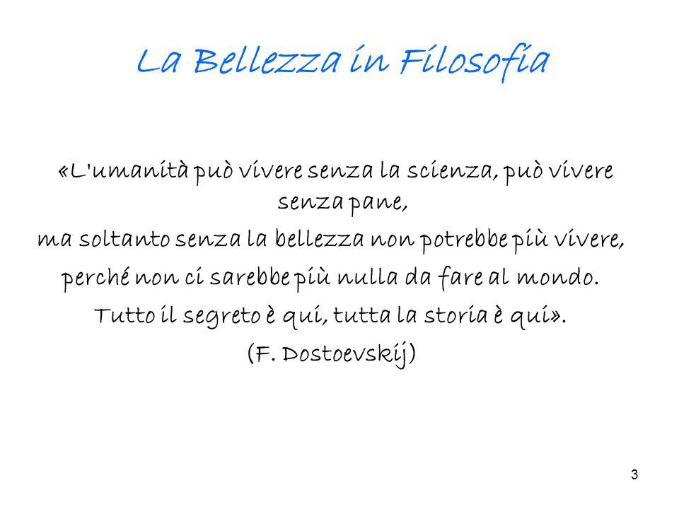 3 La Bellezza in Filosofia « L'umanità può vivere senza la scienza, può vivere senza pane, ma soltanto senza la bellezza non potrebbe più vivere, perc