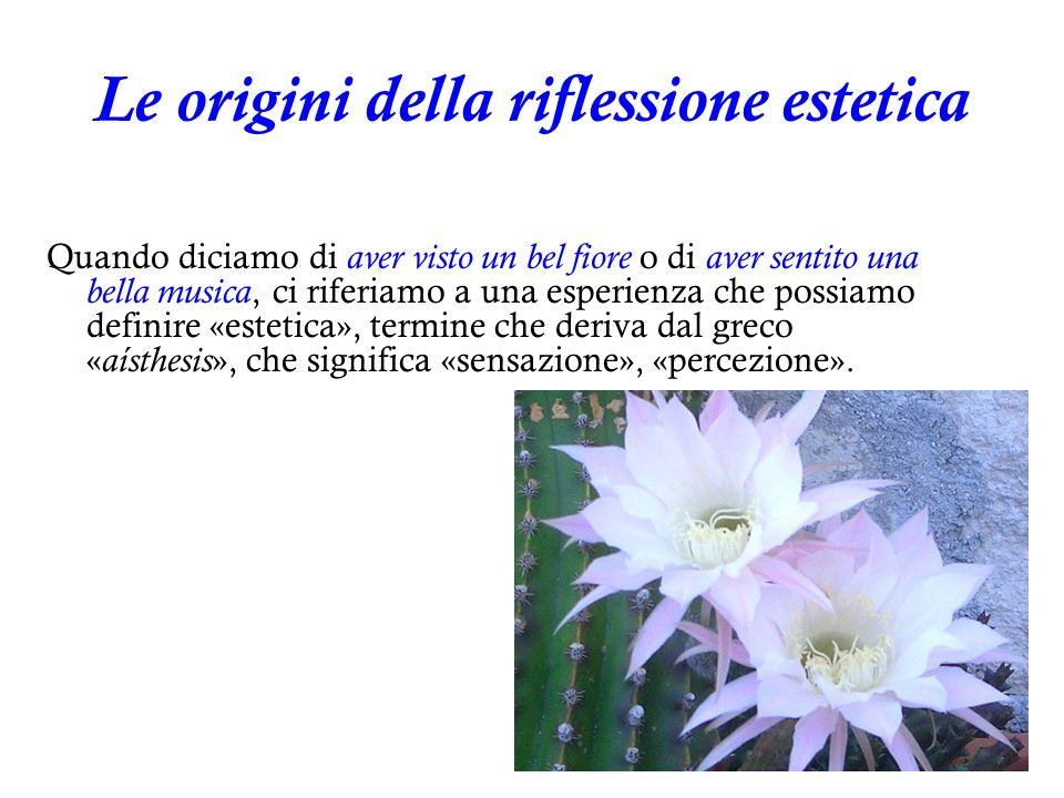 5 Le origini della riflessione estetica Quando diciamo di aver visto un bel fiore o di aver sentito una bella musica, ci riferiamo a una esperienza ch