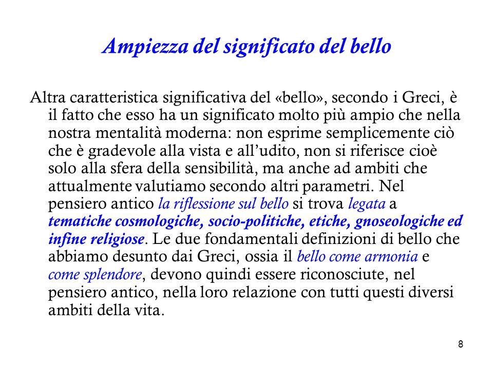 9 In quanto armonia, la bellezza è per i Greci ciò che ci permette di cogliere lorigine delluniverso : non è un semplice aspetto delle cose che ci circondano, bensì la manifestazione della struttura e dellequilibrio che fanno del mondo un tutto ordinato, ovvero un cosmo (nel significato di kómos = ordine ).