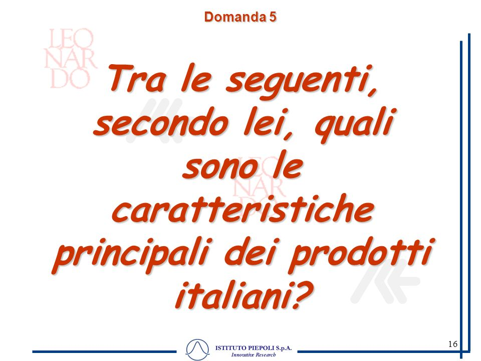 16 Domanda 5 Tra le seguenti, secondo lei, quali sono le caratteristiche principali dei prodotti italiani? Domanda sollecitata. Abbiamo letto una list
