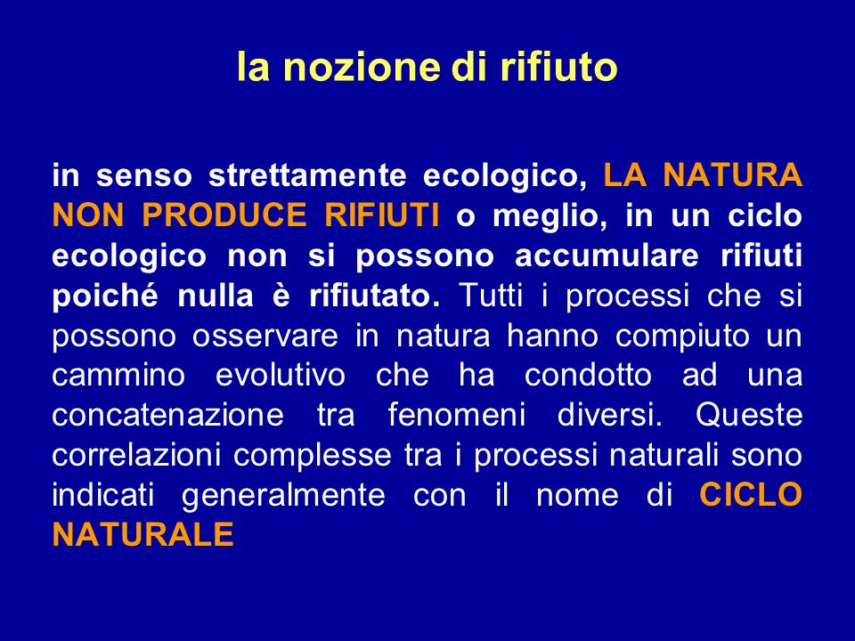 la nozione di rifiuto in senso strettamente ecologico, LA NATURA NON PRODUCE RIFIUTI o meglio, in un ciclo ecologico non si possono accumulare rifiuti