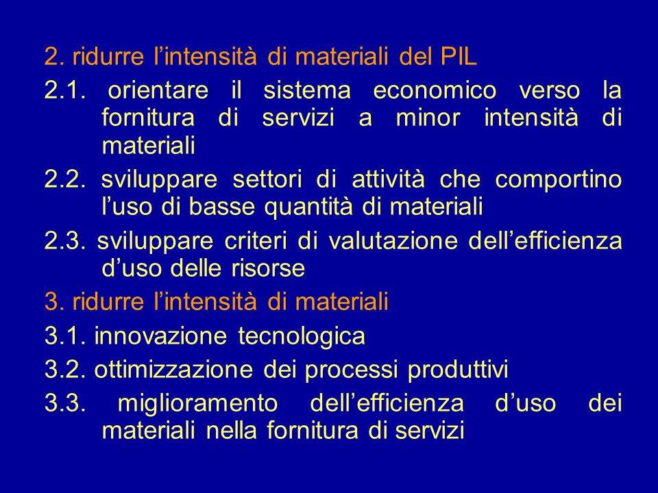 2. ridurre lintensità di materiali del PIL 2.1. orientare il sistema economico verso la fornitura di servizi a minor intensità di materiali 2.2. svilu