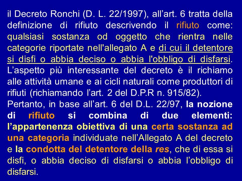 il Decreto Ronchi (D. L. 22/1997), allart. 6 tratta della definizione di rifiuto descrivendo il rifiuto come: qualsiasi sostanza od oggetto che rientr
