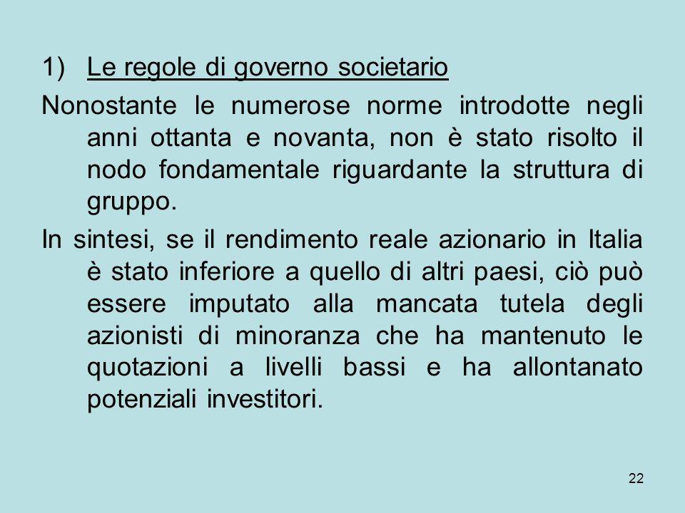 22 1)Le regole di governo societario Nonostante le numerose norme introdotte negli anni ottanta e novanta, non è stato risolto il nodo fondamentale ri