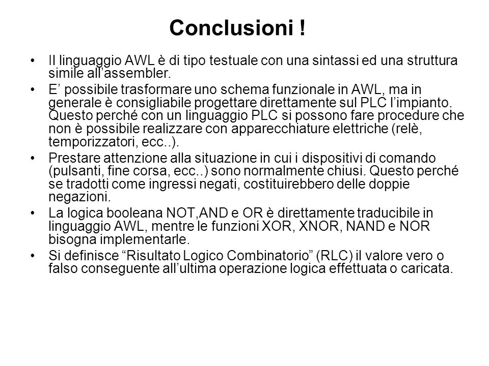 Conclusioni ! Il linguaggio AWL è di tipo testuale con una sintassi ed una struttura simile allassembler. E possibile trasformare uno schema funzional