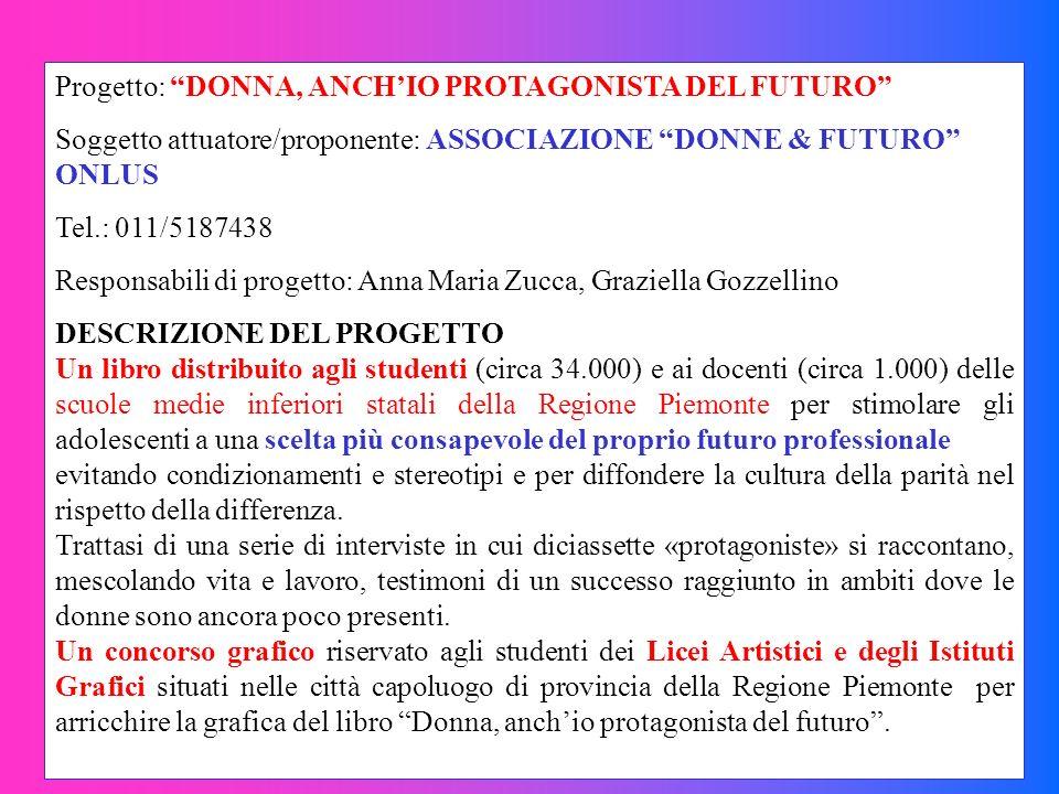 Progetto: DONNA, ANCHIO PROTAGONISTA DEL FUTURO Soggetto attuatore/proponente: ASSOCIAZIONE DONNE & FUTURO ONLUS Tel.: 011/5187438 Responsabili di pro