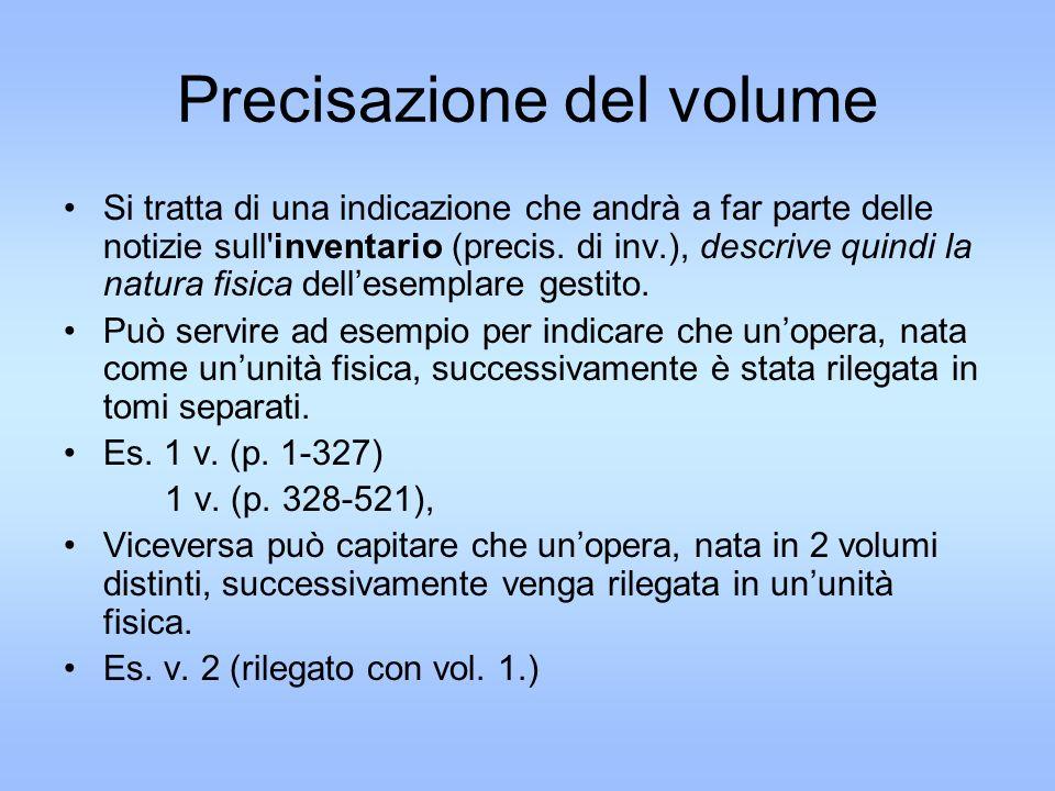 Precisazione del volume Si tratta di una indicazione che andrà a far parte delle notizie sull inventario (precis.