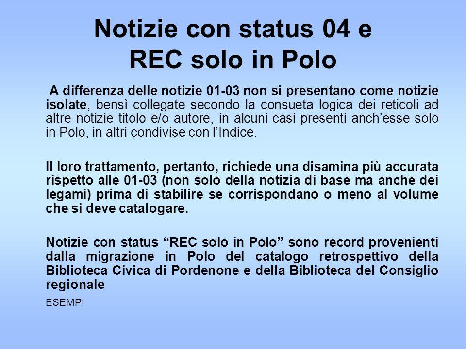 Notizie con status 04 e REC solo in Polo A differenza delle notizie 01-03 non si presentano come notizie isolate, bensì collegate secondo la consueta logica dei reticoli ad altre notizie titolo e/o autore, in alcuni casi presenti anchesse solo in Polo, in altri condivise con lIndice.