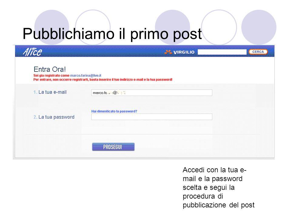 Pubblichiamo il primo post Accedi con la tua e- mail e la password scelta e segui la procedura di pubblicazione del post