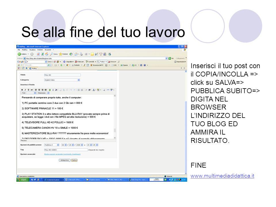Se alla fine del tuo lavoro Inserisci il tuo post con il COPIA/INCOLLA => click su SALVA=> PUBBLICA SUBITO=> DIGITA NEL BROWSER LINDIRIZZO DEL TUO BLOG ED AMMIRA IL RISULTATO.