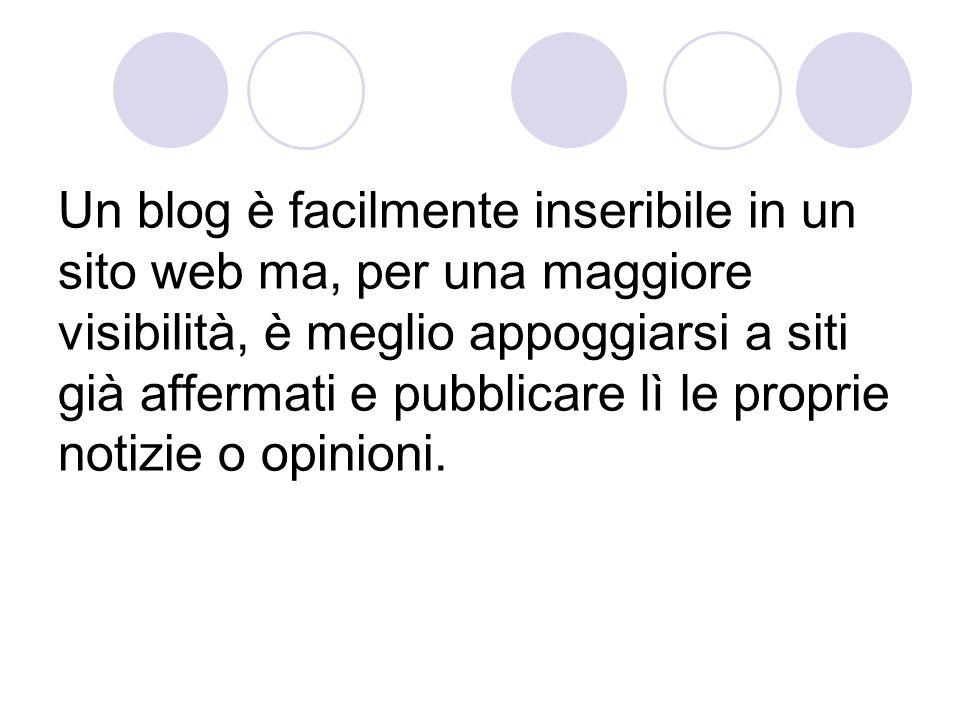 Un blog è facilmente inseribile in un sito web ma, per una maggiore visibilità, è meglio appoggiarsi a siti già affermati e pubblicare lì le proprie notizie o opinioni.