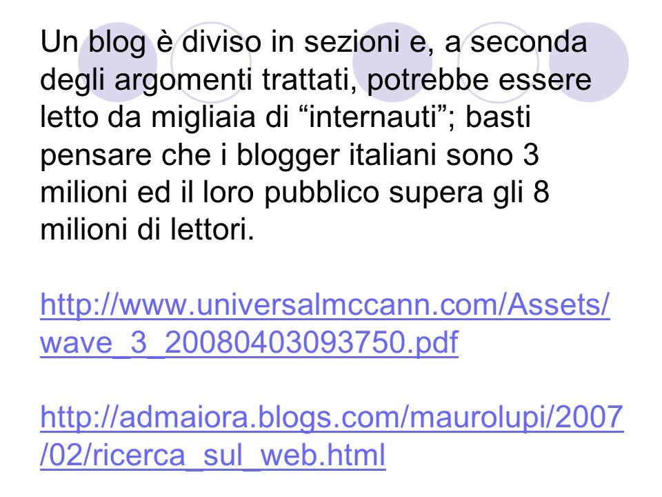 Un blog è diviso in sezioni e, a seconda degli argomenti trattati, potrebbe essere letto da migliaia di internauti; basti pensare che i blogger italiani sono 3 milioni ed il loro pubblico supera gli 8 milioni di lettori.