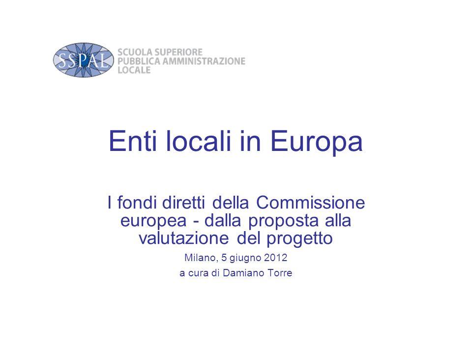 Enti locali in Europa I fondi diretti della Commissione europea - dalla proposta alla valutazione del progetto Milano, 5 giugno 2012 a cura di Damiano