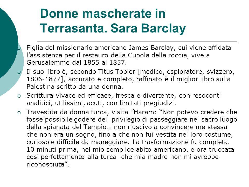 Donne mascherate in Terrasanta. Sara Barclay Figlia del missionario americano James Barclay, cui viene affidata lassistenza per il restauro della Cupo