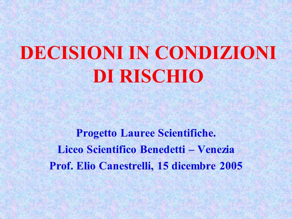 DECISIONI IN CONDIZIONI DI RISCHIO Progetto Lauree Scientifiche. Liceo Scientifico Benedetti – Venezia Prof. Elio Canestrelli, 15 dicembre 2005