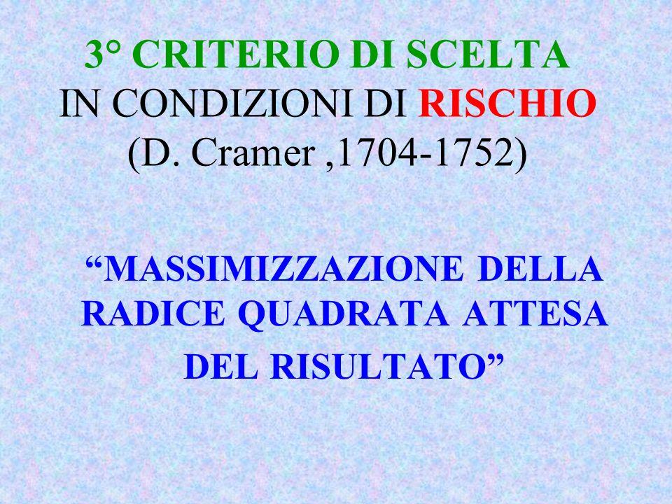 3° CRITERIO DI SCELTA IN CONDIZIONI DI RISCHIO (D. Cramer,1704-1752) MASSIMIZZAZIONE DELLA RADICE QUADRATA ATTESA DEL RISULTATO