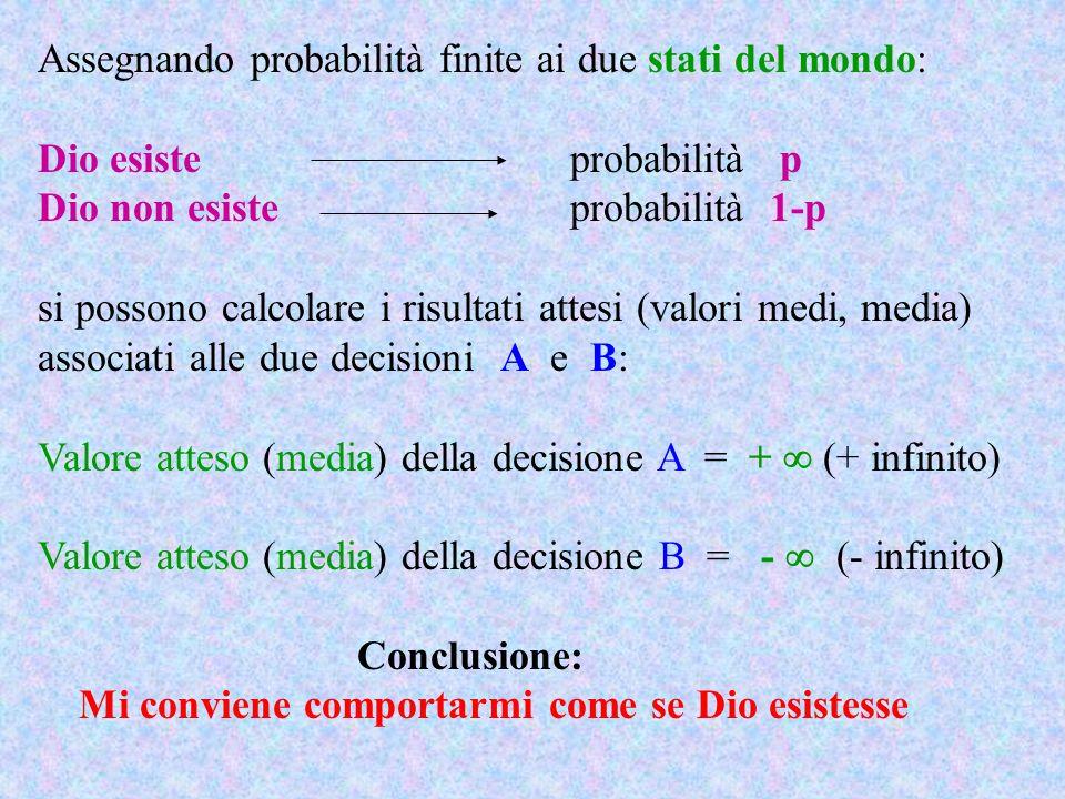 Assegnando probabilità finite ai due stati del mondo: Dio esiste probabilità p Dio non esisteprobabilità 1-p si possono calcolare i risultati attesi (