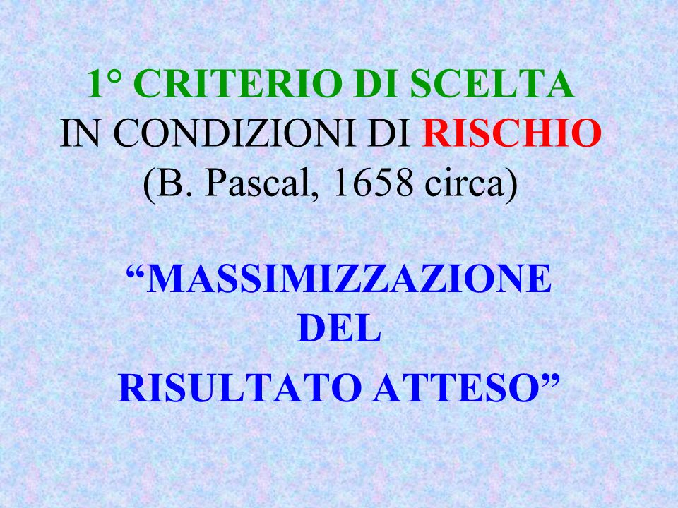 1° CRITERIO DI SCELTA IN CONDIZIONI DI RISCHIO (B. Pascal, 1658 circa) MASSIMIZZAZIONE DEL RISULTATO ATTESO