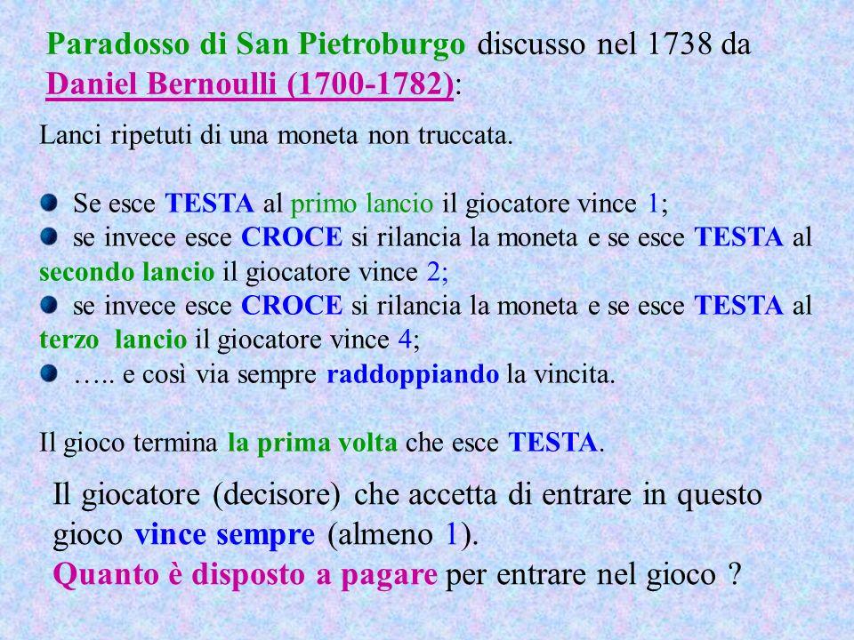 Paradosso di San Pietroburgo discusso nel 1738 da Daniel Bernoulli (1700-1782): Lanci ripetuti di una moneta non truccata. Se esce TESTA al primo lanc