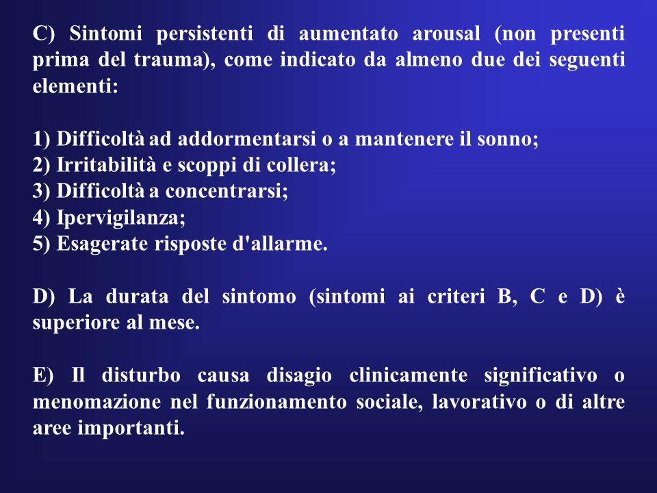 C) Sintomi persistenti di aumentato arousal (non presenti prima del trauma), come indicato da almeno due dei seguenti elementi: 1) Difficoltà ad addor