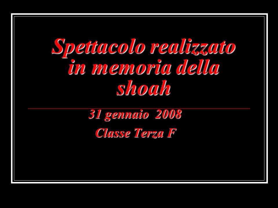 Spettacolo realizzato in memoria della shoah 31 gennaio 2008 Classe Terza F