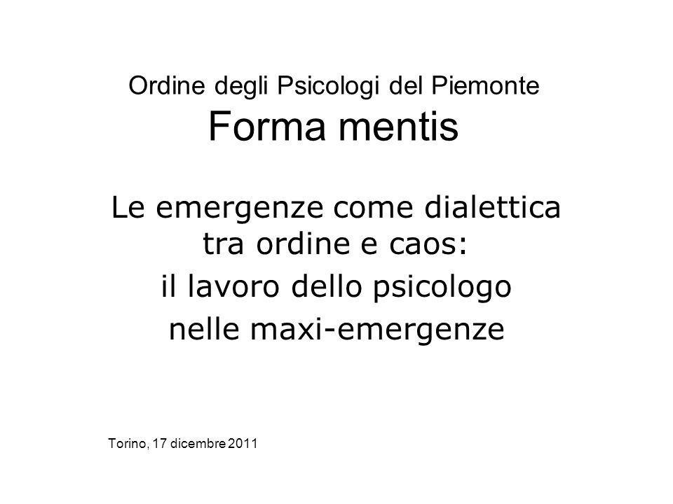 Ordine degli Psicologi del Piemonte Forma mentis Le emergenze come dialettica tra ordine e caos: il lavoro dello psicologo nelle maxi-emergenze Torino, 17 dicembre 2011