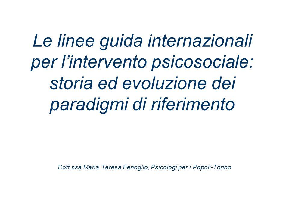 Le linee guida internazionali per lintervento psicosociale: storia ed evoluzione dei paradigmi di riferimento Dott.ssa Maria Teresa Fenoglio, Psicologi per i Popoli-Torino