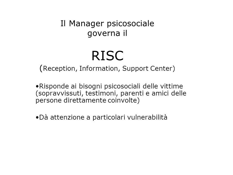 Il Manager psicosociale governa il RISC ( Reception, Information, Support Center) Risponde ai bisogni psicosociali delle vittime (sopravvissuti, testimoni, parenti e amici delle persone direttamente coinvolte) Dà attenzione a particolari vulnerabilità