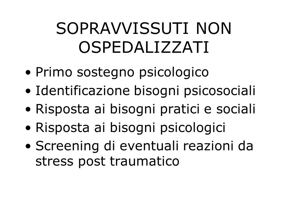 SOPRAVVISSUTI NON OSPEDALIZZATI Primo sostegno psicologico Identificazione bisogni psicosociali Risposta ai bisogni pratici e sociali Risposta ai bisogni psicologici Screening di eventuali reazioni da stress post traumatico