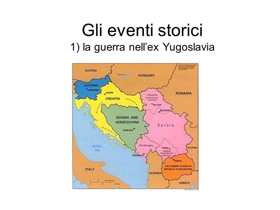 Gli eventi storici 1) la guerra nellex Yugoslavia