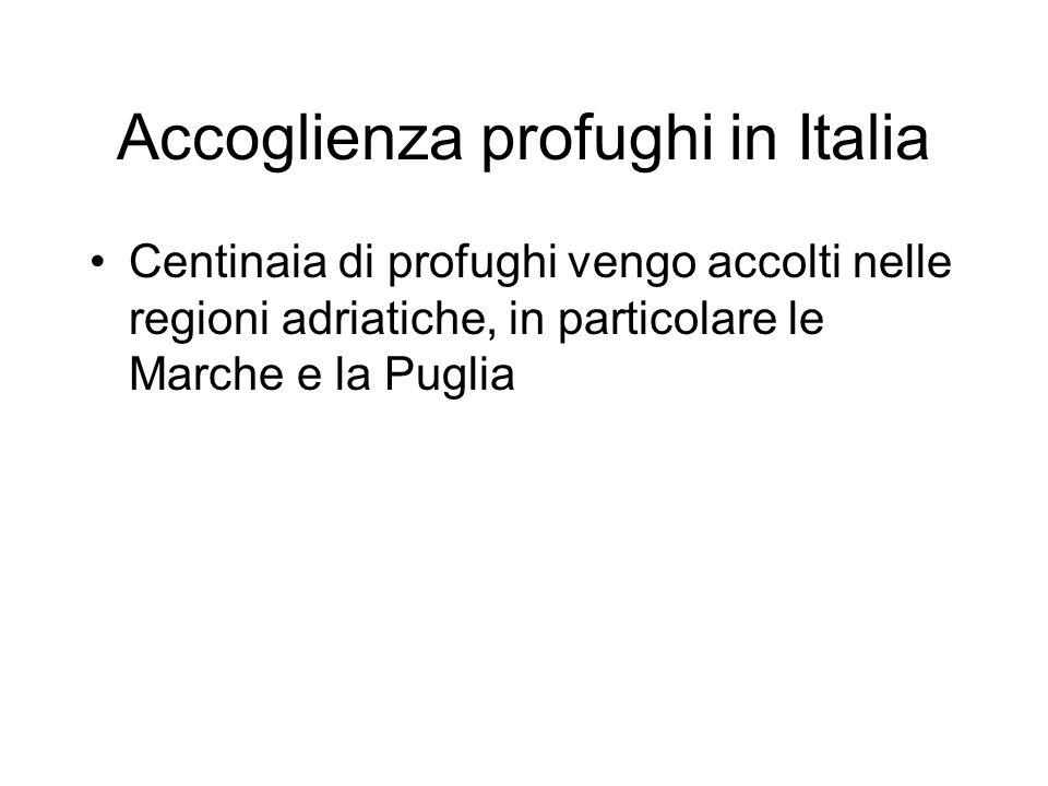 Accoglienza profughi in Italia Centinaia di profughi vengo accolti nelle regioni adriatiche, in particolare le Marche e la Puglia