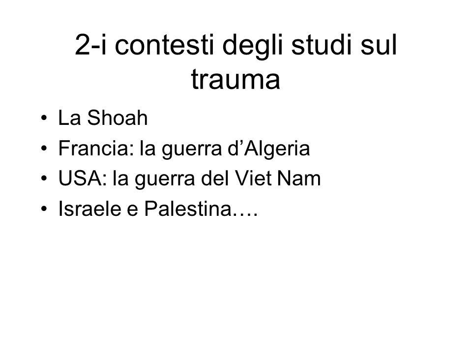 2-i contesti degli studi sul trauma La Shoah Francia: la guerra dAlgeria USA: la guerra del Viet Nam Israele e Palestina….