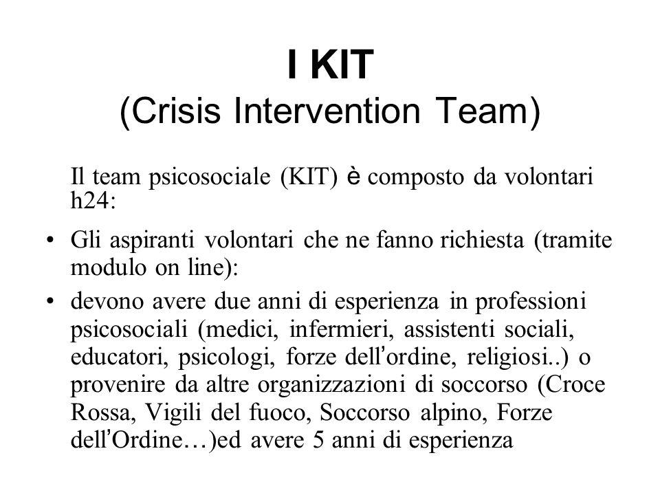 I KIT (Crisis Intervention Team) Il team psicosociale (KIT) è composto da volontari h24: Gli aspiranti volontari che ne fanno richiesta (tramite modulo on line): devono avere due anni di esperienza in professioni psicosociali (medici, infermieri, assistenti sociali, educatori, psicologi, forze dell ordine, religiosi..) o provenire da altre organizzazioni di soccorso (Croce Rossa, Vigili del fuoco, Soccorso alpino, Forze dell Ordine … )ed avere 5 anni di esperienza