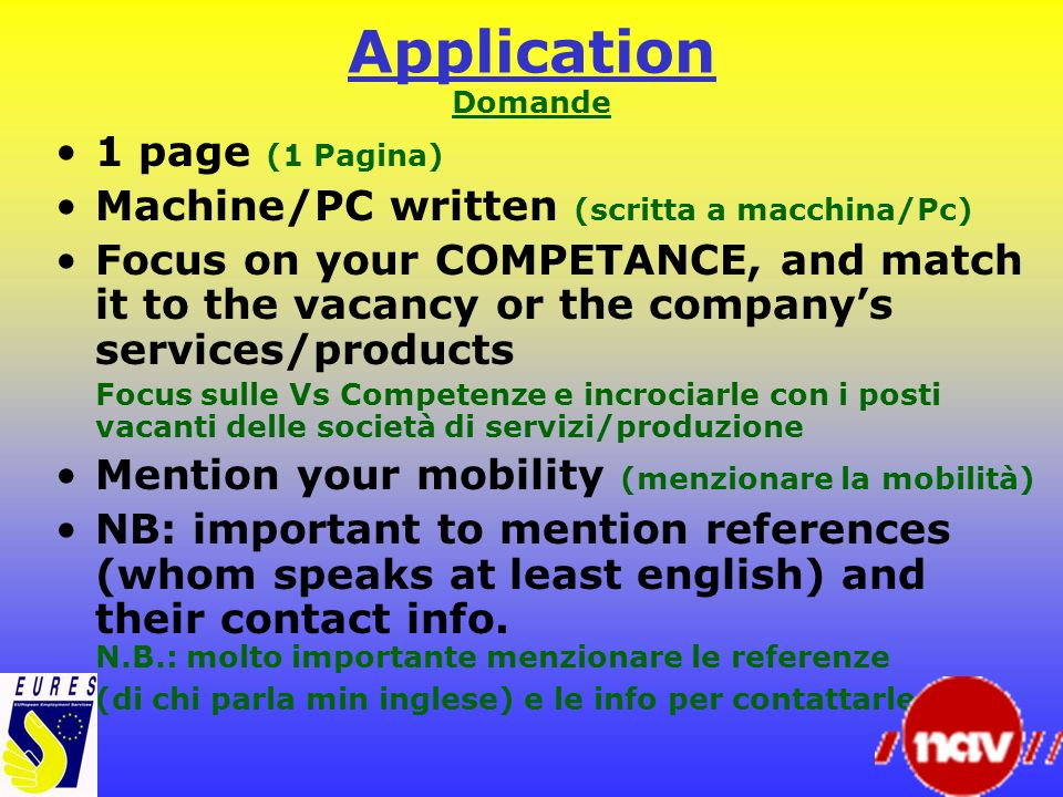 Application Domande 1 page (1 Pagina) Machine/PC written (scritta a macchina/Pc) Focus on your COMPETANCE, and match it to the vacancy or the companys