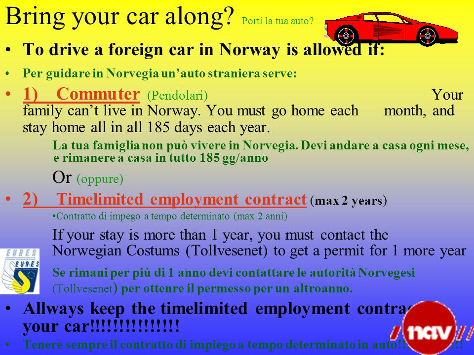 Bring your car along? Porti la tua auto? To drive a foreign car in Norway is allowed if: Per guidare in Norvegia unauto straniera serve: 1) Commuter (