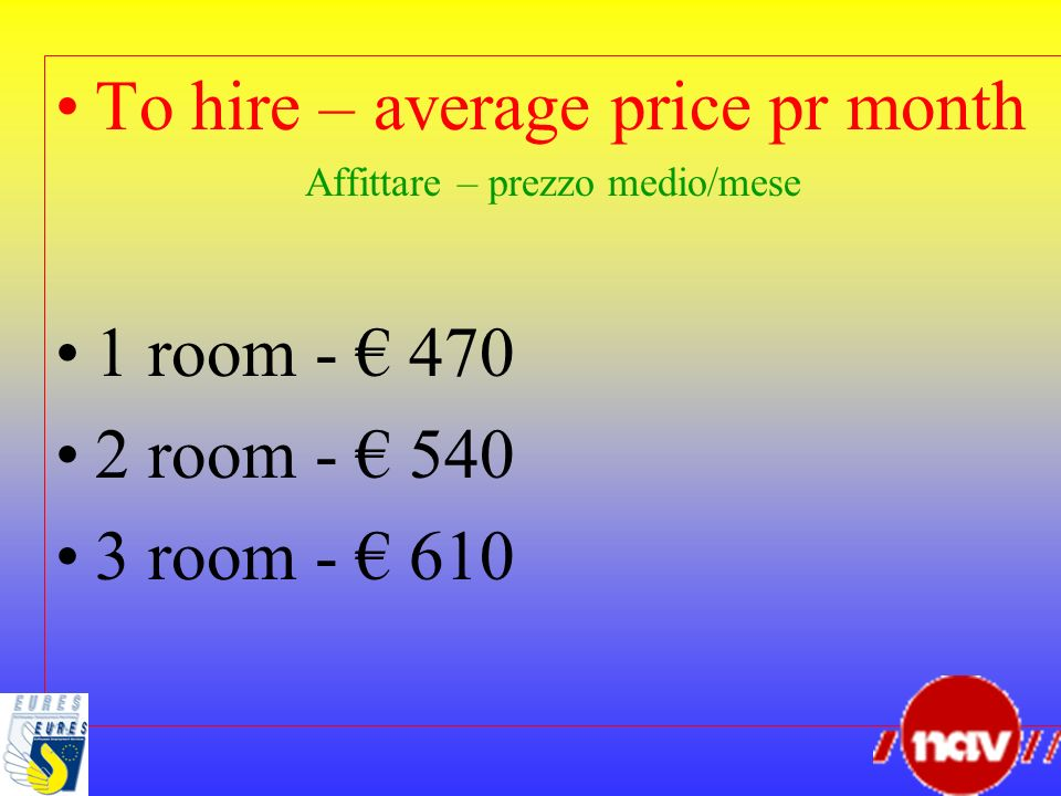 To hire – average price pr month Affittare – prezzo medio/mese 1 room - 470 2 room - 540 3 room - 610