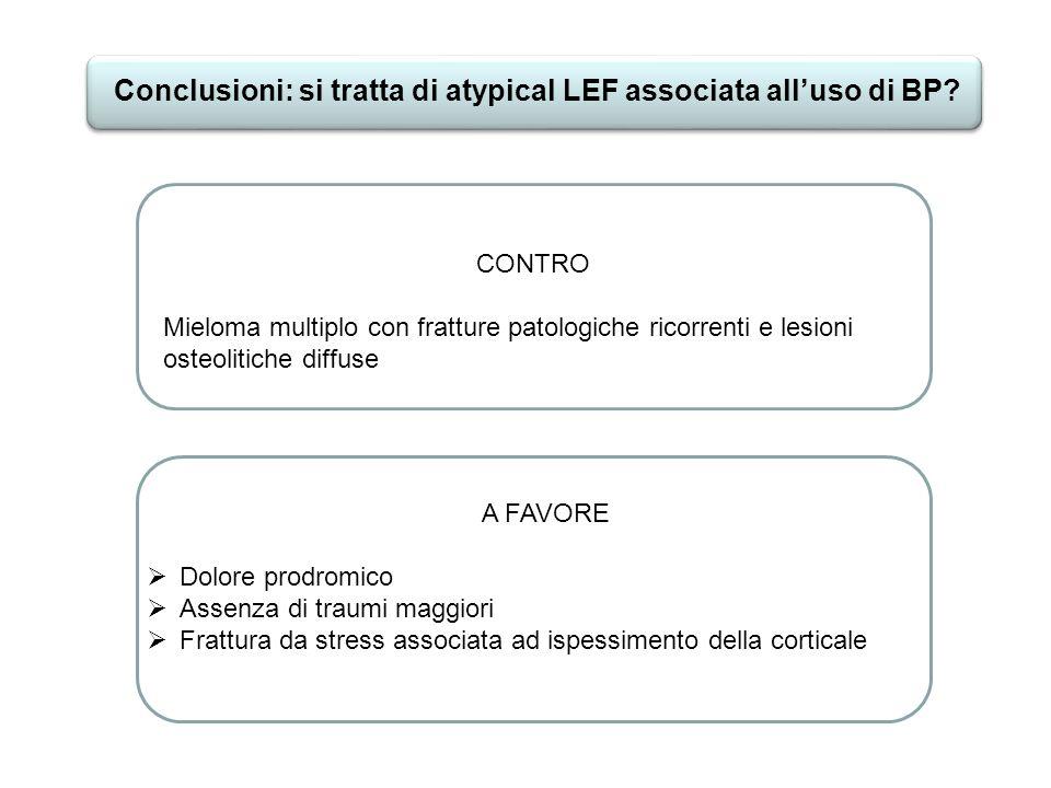 Conclusioni: si tratta di atypical LEF associata alluso di BP? CONTRO Mieloma multiplo con fratture patologiche ricorrenti e lesioni osteolitiche diff