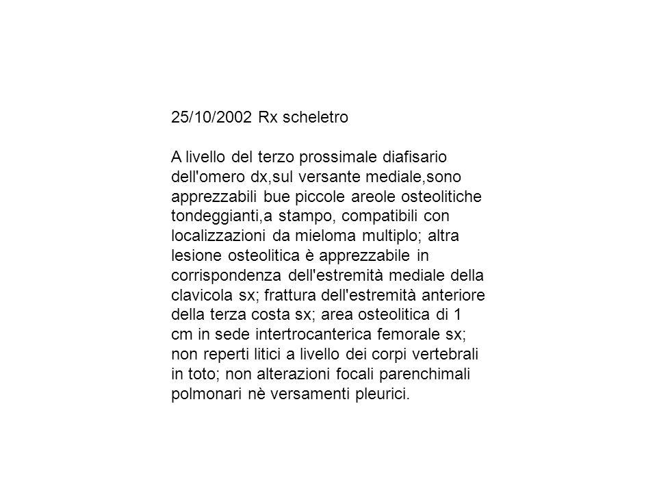 25/10/2002 Rx scheletro A livello del terzo prossimale diafisario dell'omero dx,sul versante mediale,sono apprezzabili bue piccole areole osteolitiche
