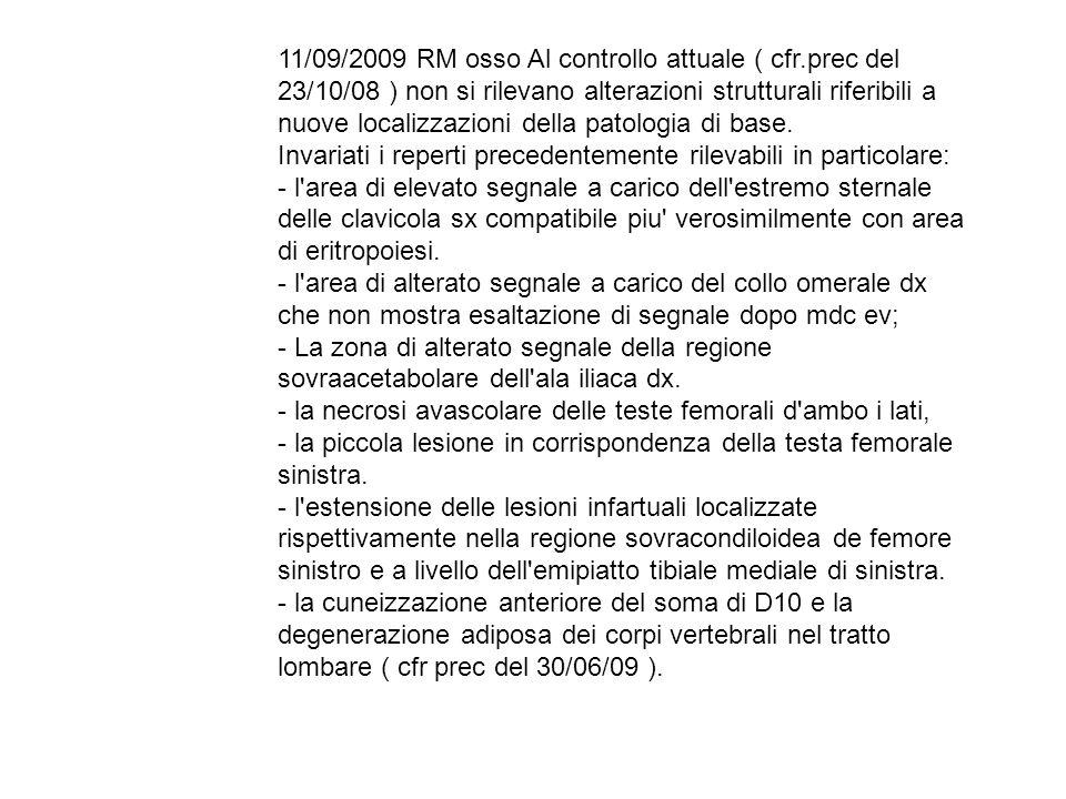 11/09/2009 RM osso Al controllo attuale ( cfr.prec del 23/10/08 ) non si rilevano alterazioni strutturali riferibili a nuove localizzazioni della pato