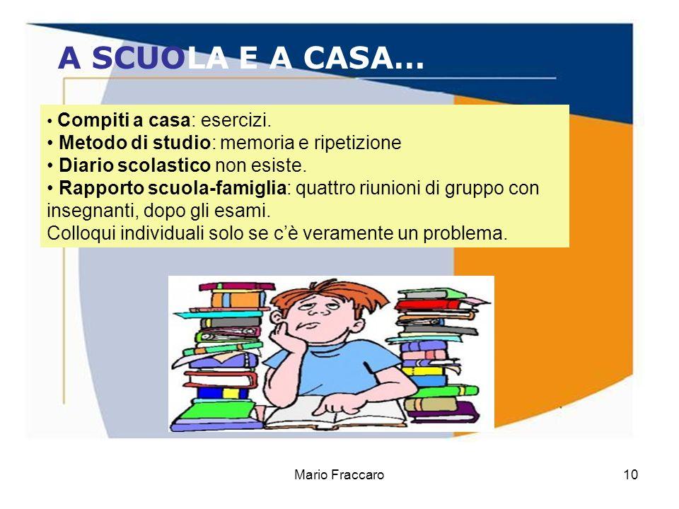 Mario Fraccaro10 A SCUOLA E A CASA… Compiti a casa: esercizi. Metodo di studio: memoria e ripetizione Diario scolastico non esiste. Rapporto scuola-fa