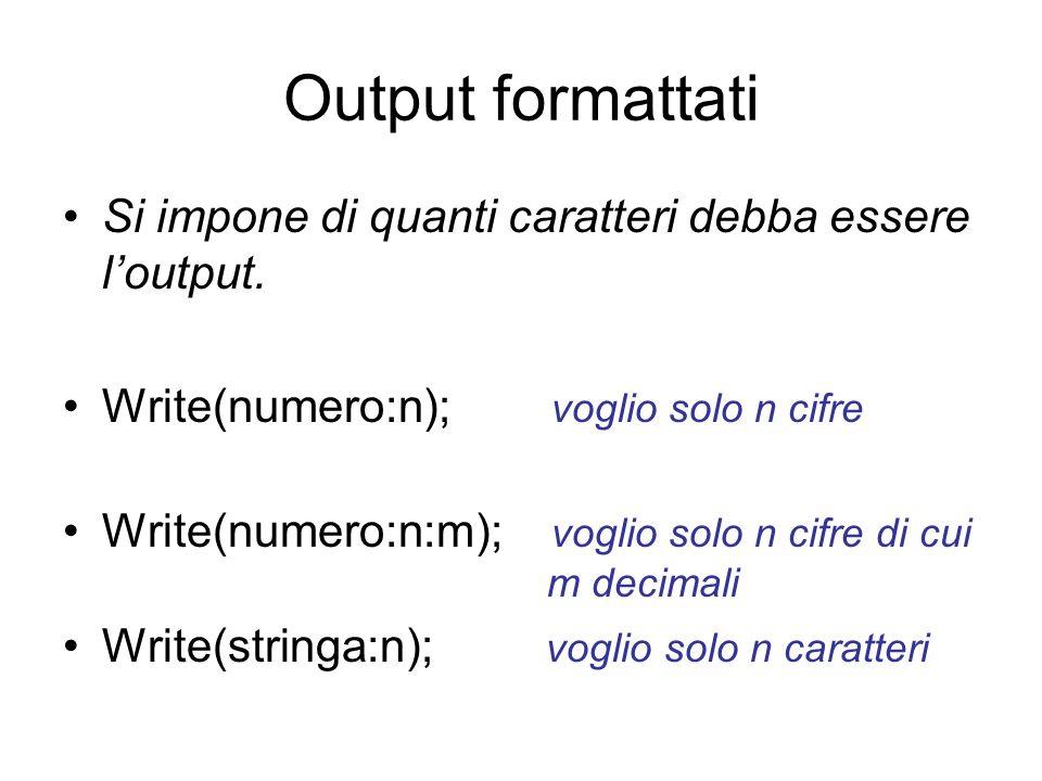 Output formattati Si impone di quanti caratteri debba essere loutput. Write(numero:n); voglio solo n cifre Write(numero:n:m); voglio solo n cifre di c