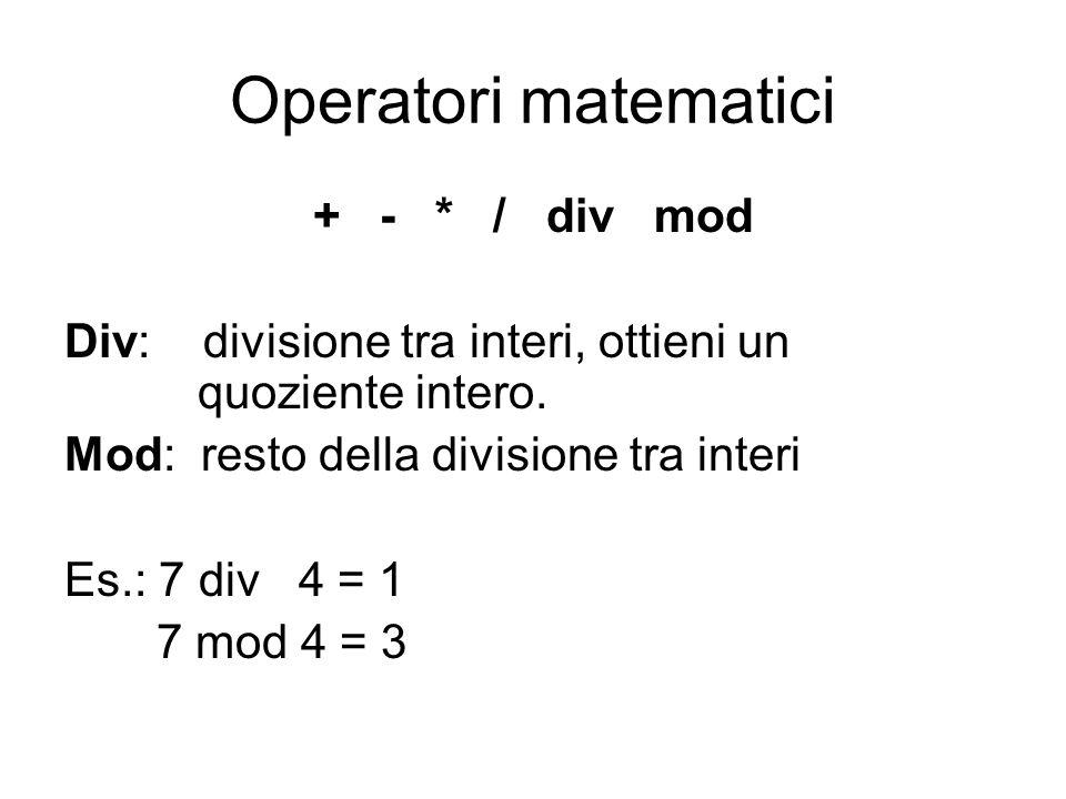 Operatori matematici + - * / div mod Div: divisione tra interi, ottieni un quoziente intero. Mod: resto della divisione tra interi Es.: 7 div 4 = 1 7