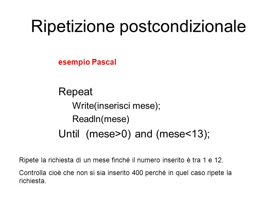 Ripetizione postcondizionale esempio Pascal Repeat Write(inserisci mese); Readln(mese) Until (mese>0) and (mese<13); Ripete la richiesta di un mese fi