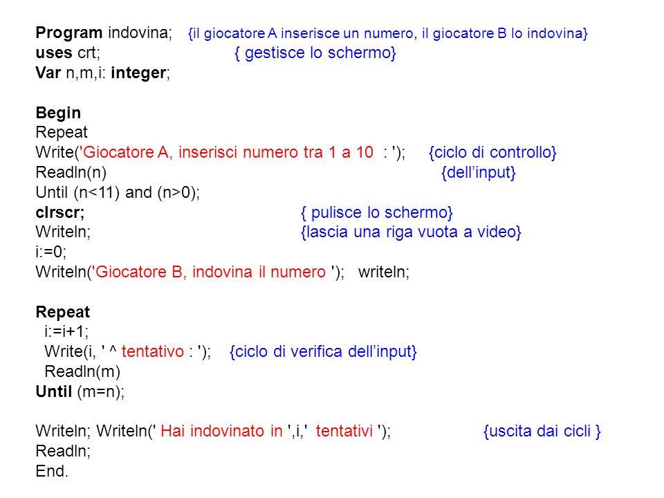 Program indovina; {il giocatore A inserisce un numero, il giocatore B lo indovina} uses crt;{ gestisce lo schermo} Var n,m,i: integer; Begin Repeat Wr