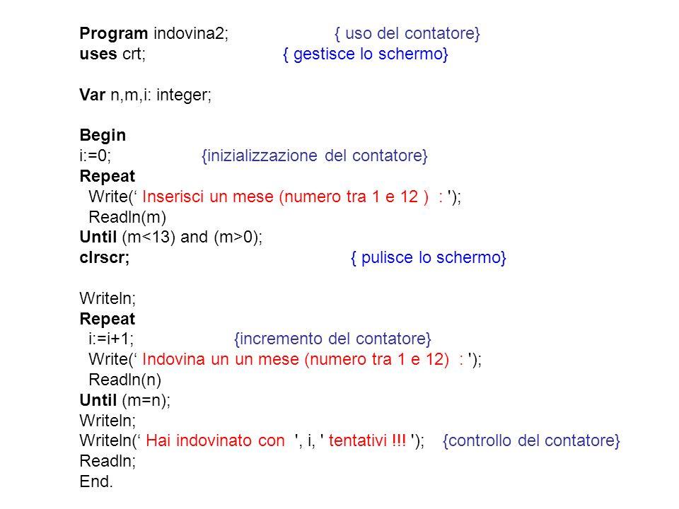 Program indovina2; { uso del contatore} uses crt;{ gestisce lo schermo} Var n,m,i: integer; Begin i:=0; {inizializzazione del contatore} Repeat Write(