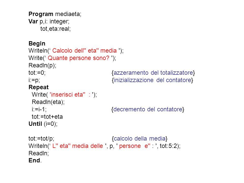 Program mediaeta; Var p,i: integer; tot,eta:real; Begin Writeln( Calcolo dell'' eta'' media '); Write( Quante persone sono? '); Readln(p); tot:=0; {az