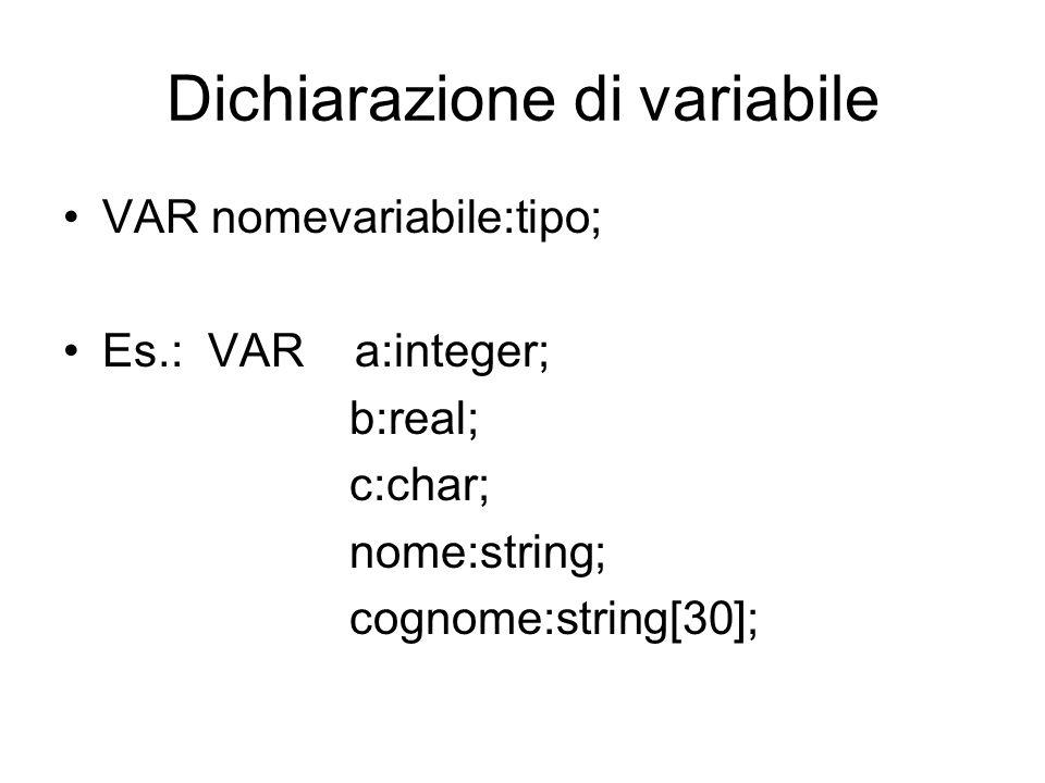 Dichiarazione di variabile VAR nomevariabile:tipo; Es.: VAR a:integer; b:real; c:char; nome:string; cognome:string[30];