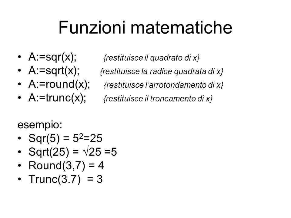 Funzioni matematiche A:=sqr(x); {restituisce il quadrato di x} A:=sqrt(x); {restituisce la radice quadrata di x} A:=round(x); {restituisce larrotondam