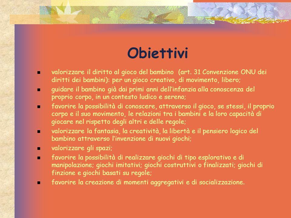 Obiettivi valorizzare il diritto al gioco del bambino (art. 31 Convenzione ONU dei diritti dei bambini): per un gioco creativo, di movimento, libero;